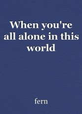When you're all alone in this world