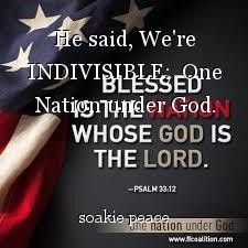 He said, We're INDIVISIBLE;  One Nation under God.