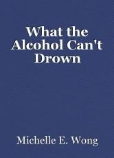 What the Alcohol Can't Drown