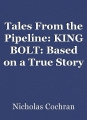 Tales from the pipeline: KING BOLT: Based on a True Story