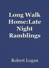 Long Walk Home:Late Night Ramblings