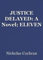 JUSTICE DELAYED: A Novel; ELEVEN