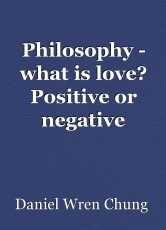 Philosophy - what is love? Positive or negative