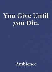 You Give Until you Die.