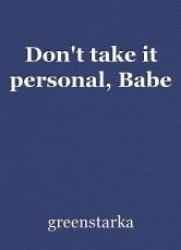 Don't take it personal, Babe