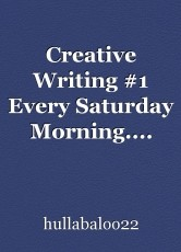 Creative Writing #1 Every Saturday Morning....