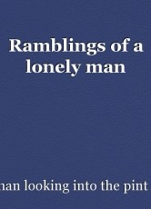 Ramblings of a lonely man