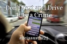 Don't Text and Drive It Is  a Crime