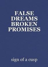 FALSE DREAMS BROKEN PROMISES