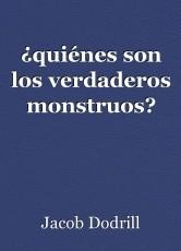 ¿quiénes son los verdaderos monstruos?
