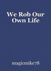 We Rob Our Own Life