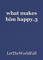 what makes him happy.3