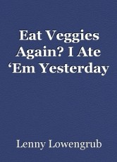 Eat Veggies Again? I Ate 'Em Yesterday