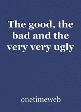 The good, the bad and the very very ugly