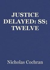 JUSTICE DELAYED: SS; TWELVE