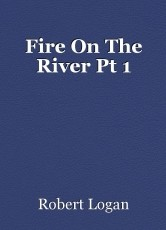 Fire On The River Pt 1