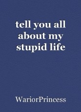 tell you all about my stupid life