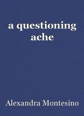 a questioning ache