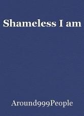 Shameless I am