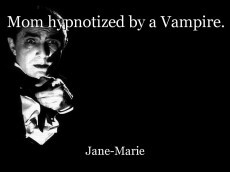 Mom hypnotized by a Vampire.