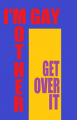I'M GAY MOTHER - GET OVER IT