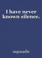 I have never known silence.