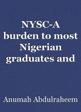 NYSC-A burden to most Nigerian graduates and unnecessary extravagant of resources