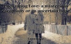 Enchanting Love- a mysterious cacophony or an uncertain hope ?