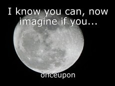I know you can, now imagine if you...