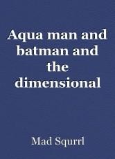 Aqua man and batman and the dimensional disruption