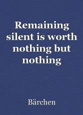 Remaining silent is worth nothing but nothing