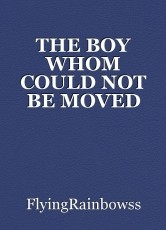 THE BOY WHOM COULD NOT BE MOVED