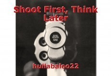 Shoot First, Think Later