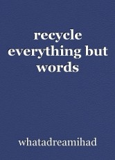 recycle everything but words