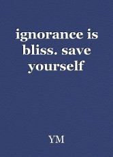ignorance is bliss. save yourself