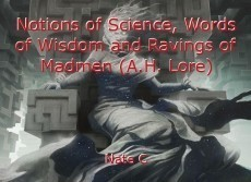 Notions of Science, Words of Wisdom and Ravings of Madmen (A.H. Lore)
