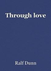 Through love