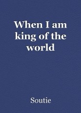 When I am king of the world