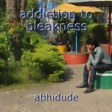 addiction to bleakness