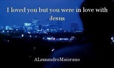 I loved you but you were in love with Jesus