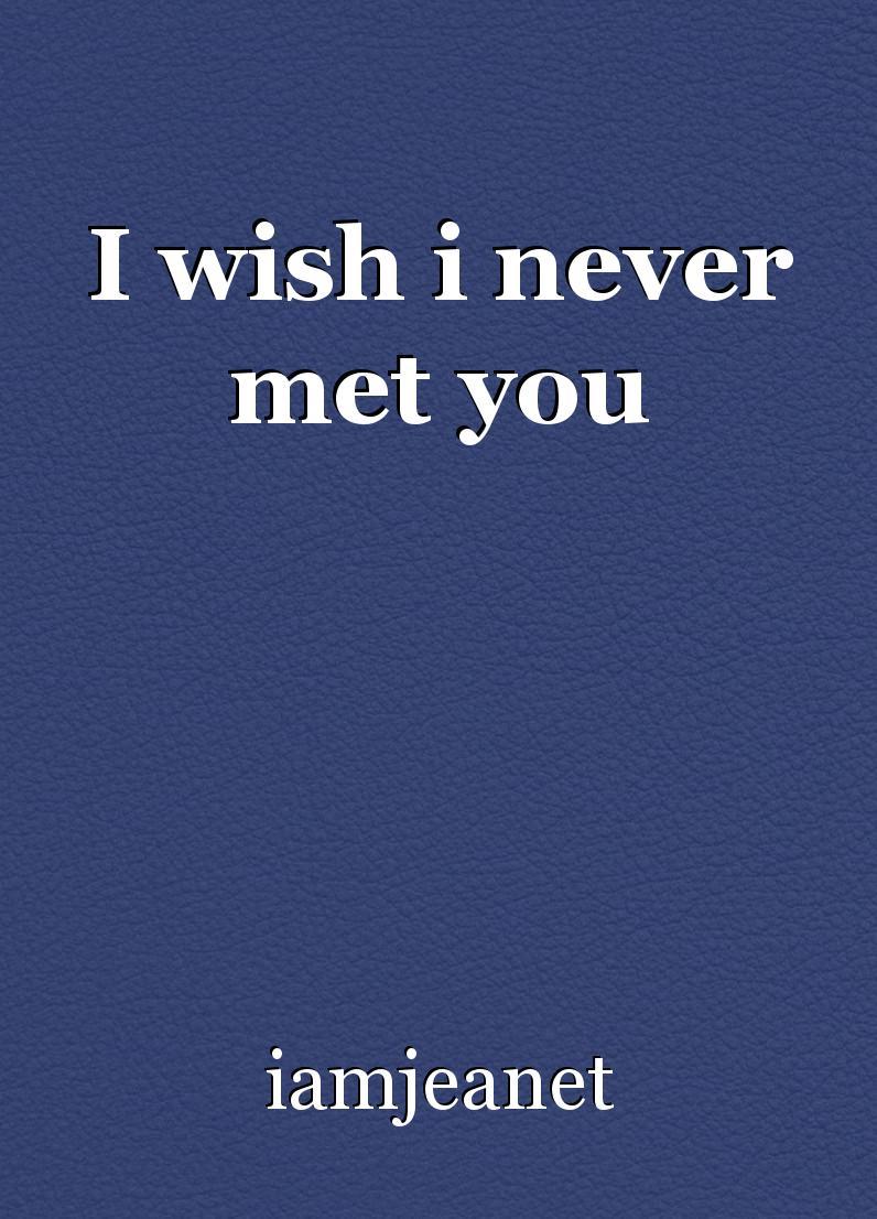 I wish i never met you, poem by iamjeanet