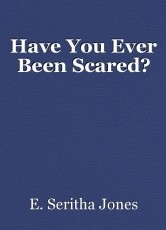 Have You Ever Been Scared?
