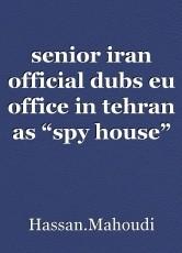 "senior iran official dubs eu office in tehran as ""spy house"""