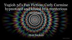 Yugioh 5d's Fan Fiction: Carly Carmine hypnotized and kissed by a mysterious woman.
