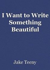 I Want to Write Something Beautiful