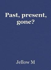 Past, present, gone?