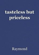 tasteless but priceless