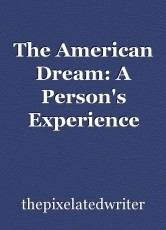 The American Dream: A Person's Experience May Affect Their Interpretation of the American Dream Because of Their Previous Value, and Obstacles They Had to Overcome Before and After Coming to America