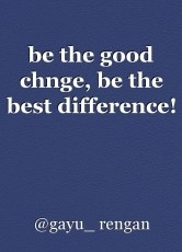 be the good chnge, be the best difference!