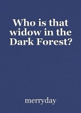 Who is that widow in the Dark Forest?